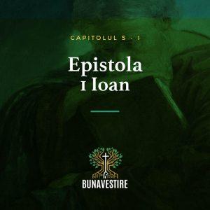 Studiu din Epistola 1 Ioan – Cap.5 – Partea I